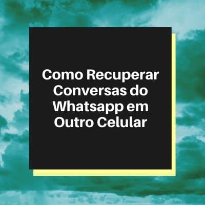Como Recuperar Conversas do Whatsapp em Outro Celular