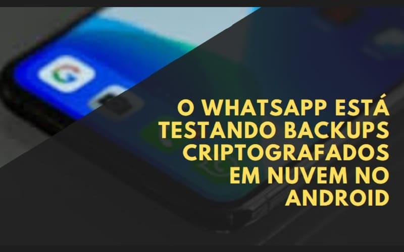 WhatsApp está testando backups criptografados em nuvem no Android
