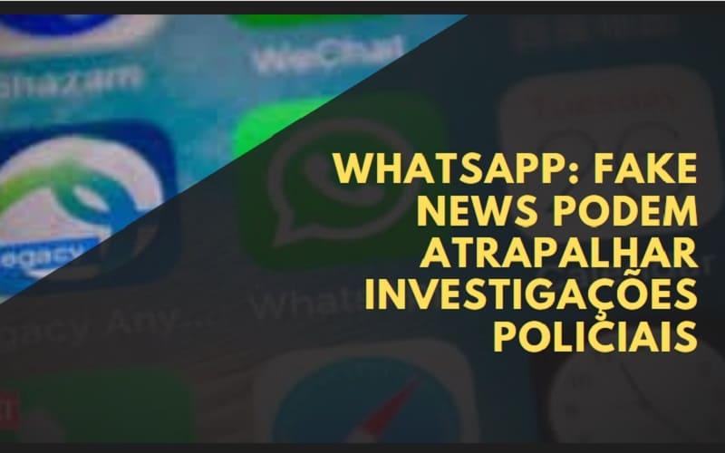 fake news no whatsapp podem atrapalhar investigações